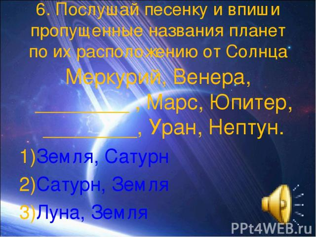 6. Послушай песенку и впиши пропущенные названия планет по их расположению от Солнца Меркурий, Венера, ________ , Марс, Юпитер, ________, Уран, Нептун. Земля, Сатурн Сатурн, Земля Луна, Земля