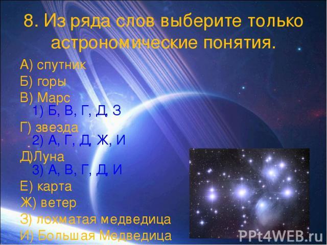 8. Из ряда слов выберите только астрономические понятия. А) спутник Б) горы В) Марс 1) Б, В, Г, Д, З Г) звезда 2) А, Г, Д, Ж, И Д)Луна 3) А, В, Г, Д, И Е) карта Ж) ветер З) лохматая медведица И) Большая Медведица