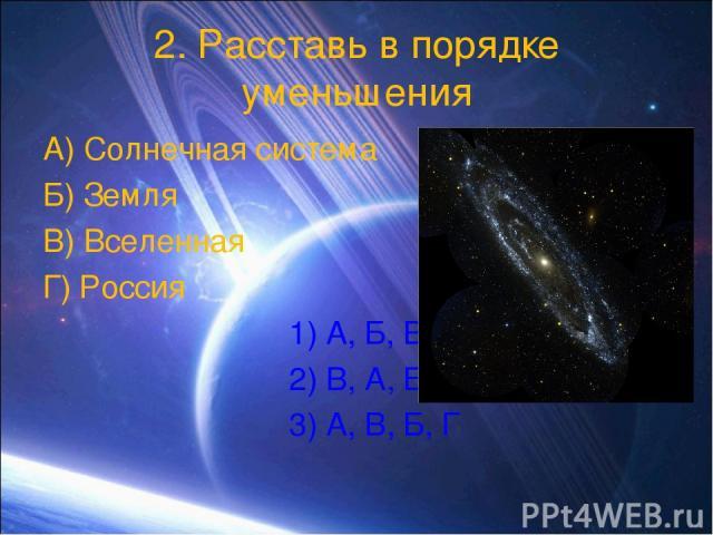 2. Расставь в порядке уменьшения А) Солнечная система Б) Земля В) Вселенная Г) Россия 1) А, Б, В, Г 2) В, А, Б, Г 3) А, В, Б, Г