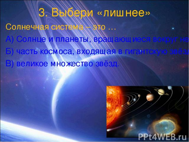 3. Выбери «лишнее» Солнечная система – это … А) Солнце и планеты, вращающиеся вокруг него, также кометы, метеориты и спутники планет, Б) часть космоса, входящая в гигантскую звёздную систему – Галактика, В) великое множество звёзд.