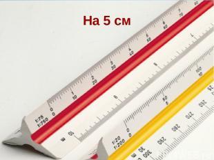 На 5 см