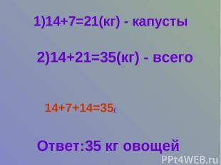 1)14+7=21(кг) - капусты 2)14+21=35(кг) - всего 14+7+14=35( Ответ:35 кг овощей