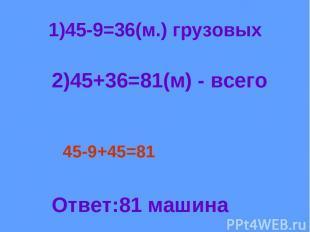 1)45-9=36(м.) грузовых 2)45+36=81(м) - всего 45-9+45=81 Ответ:81 машина