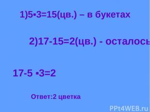 1)5▪3=15(цв.) – в букетах 2)17-15=2(цв.) - осталось 17-5 ▪3=2 Ответ:2 цветка
