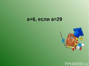 а+6, если а=29