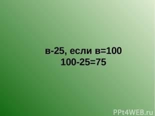в-25, если в=100 100-25=75