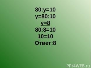 80:у=10 у=80:10 у=8 80:8=10 10=10 Ответ:8