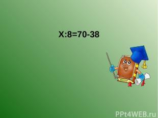 Х:8=70-38