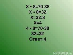 Х ▪ 8=70-38 Х ▪ 8=32 Х=32:8 Х=4 4 ▪ 8=70-38 32=32 Ответ:4
