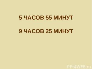 5 ЧАСОВ 55 МИНУТ 9 ЧАСОВ 25 МИНУТ