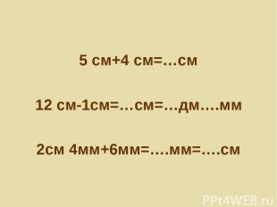 5 см+4 см=…см 12 см-1см=…см=…дм….мм 2см 4мм+6мм=….мм=….см