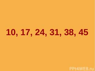 10, 17, 24, 31, 38, 45
