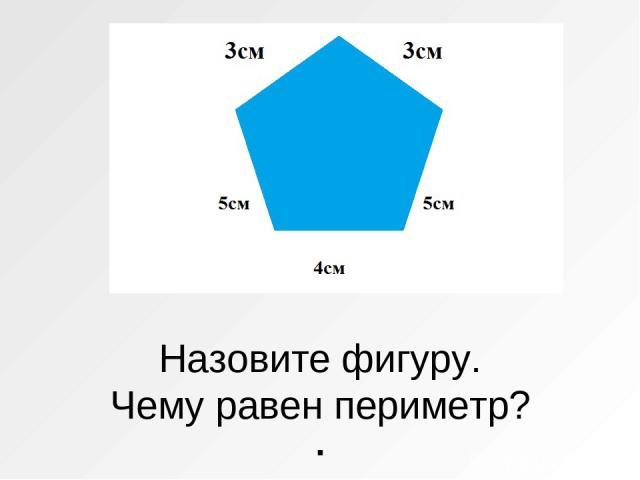Назовите фигуру. Чему равен периметр? .