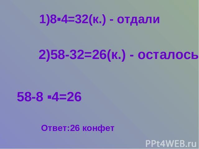 1)8▪4=32(к.) - отдали 2)58-32=26(к.) - осталось 58-8 ▪4=26 Ответ:26 конфет