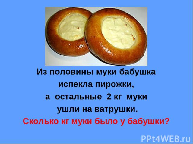 Из половины муки бабушка испекла пирожки, а остальные 2 кг муки ушли на ватрушки. Сколько кг муки было у бабушки?