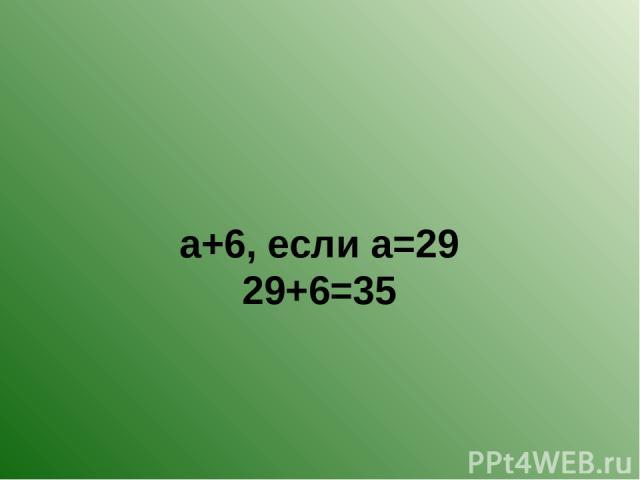 а+6, если а=29 29+6=35