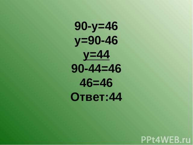 90-у=46 у=90-46 у=44 90-44=46 46=46 Ответ:44