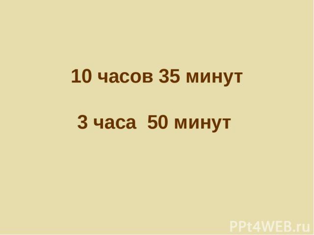 10 часов 35 минут 3 часа 50 минут
