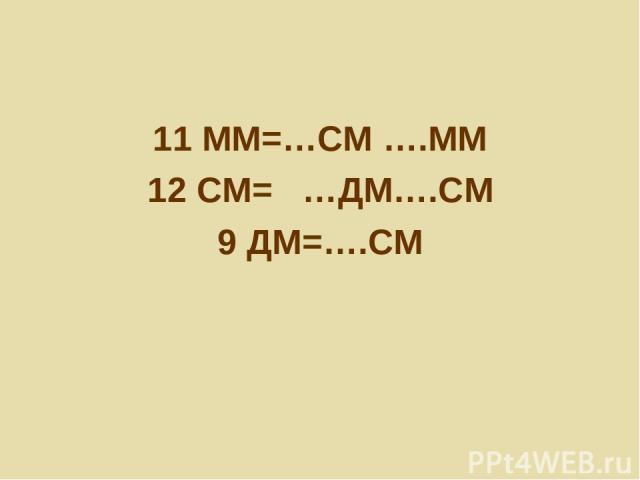 11 ММ=…СМ ….ММ 12 СМ= …ДМ….СМ 9 ДМ=….СМ