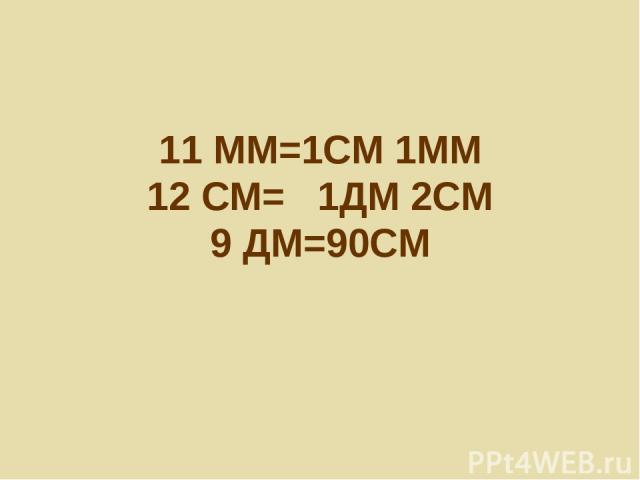 11 ММ=1СМ 1ММ 12 СМ= 1ДМ 2СМ 9 ДМ=90СМ
