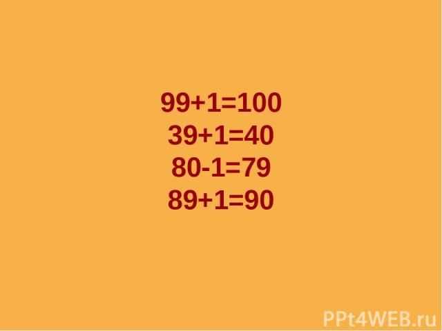 99+1=100 39+1=40 80-1=79 89+1=90