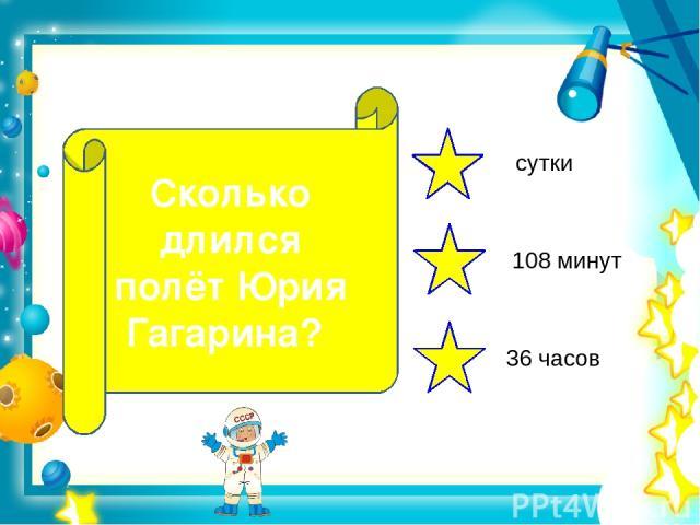 Сколько длился полёт Юрия Гагарина? сутки 108 минут 36 часов