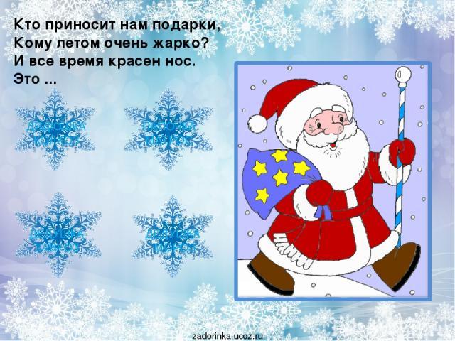 Кто приносит нам подарки, Кому летом очень жарко? И все время красен нос. Это ... ДЯДЮШКА КОЛХОЗ ДЕДУШКА МОРОЗ ДЕДУШКА ЗАВХОЗ ПАПОЧКА МАТРОС zadorinka.ucoz.ru
