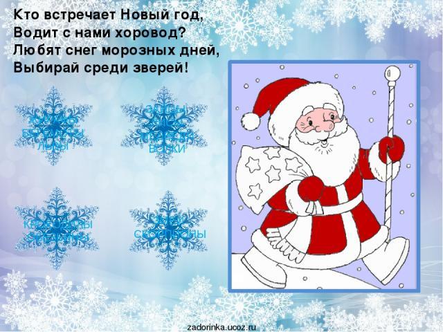 Кто встречает Новый год, Водит с нами хоровод? Любят снег морозных дней, Выбирай среди зверей! ЖИРАФЫ БЕГЕМОТЫ ЛЬВЫ ЗМЕИ СКОРПИОНЫ КРОКОДИЛЫ ОБЕЗЬЯНЫ ЗАЙЦЫ ЛИСЫ МЕДВЕДИ ВОЛКИ zadorinka.ucoz.ru