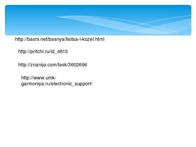 http://basni.net/basnya/lisitsa-i-kozel.html http://pritchi.ru/id_4815 http://znanija.com/task/3602696 http://www.umk-garmoniya.ru/electronic_support/