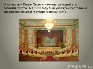 Итолько при Петре Первом начинается новый этап развития театра. Ав1756 году б