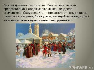 Самым древним театром на Руси можно считать представления народных любимцев, лиц