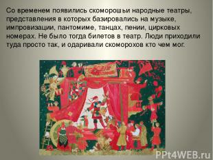 Современем появились скоморошьи народные театры, представления вкоторых базиро