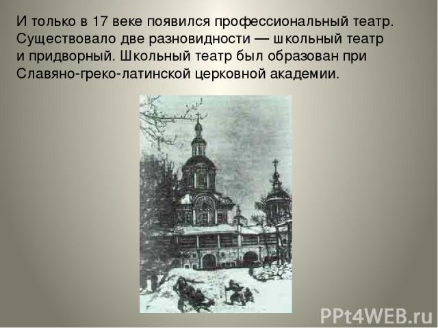 Итолько в17 веке появился профессиональный театр. Существовало две разновидности— школьный театр ипридворный. Школьный театр был образован при Славяно-греко-латинской церковной академии.