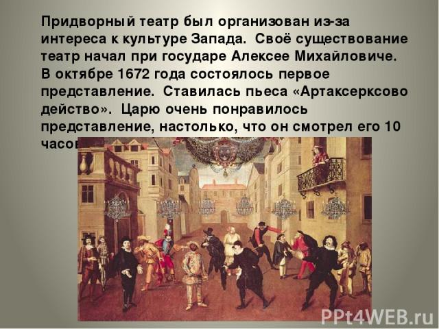 Придворный театр был организован из-за интереса ккультуре Запада. Своё существование театр начал при государе Алексее Михайловиче. Воктябре 1672 года состоялось первое представление. Ставилась пьеса «Артаксерксово действо». Царю очень понравилось …