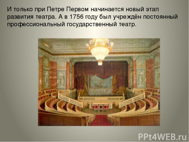 Итолько при Петре Первом начинается новый этап развития театра. Ав1756 году был учреждён постоянный профессиональный государственный театр.