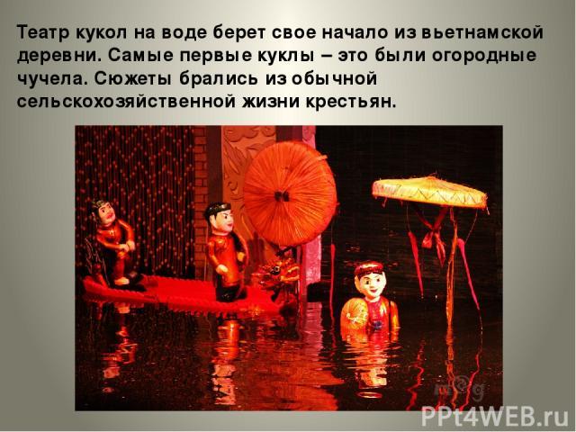 Театр кукол на воде берет свое начало из вьетнамской деревни. Самые первые куклы – это были огородные чучела. Сюжеты брались из обычной сельскохозяйственной жизни крестьян.