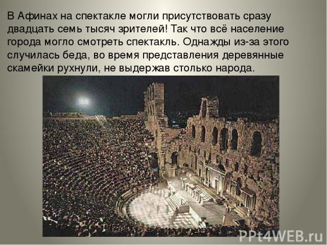 В Афинах на спектакле могли присутствовать сразу двадцать семь тысяч зрителей! Так что всё население города могло смотреть спектакль. Однажды из-за этого случилась беда, во время представления деревянные скамейки рухнули, не выдержав столько народа.