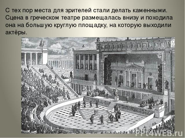С тех пор места для зрителей стали делать каменными. Сцена в греческом театре размещалась внизу и походила она на большую круглую площадку, на которую выходили актёры.