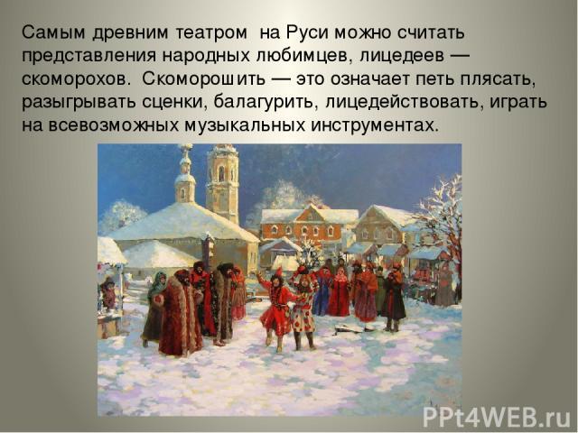 Самым древним театром на Руси можно считать представления народных любимцев, лицедеев— скоморохов. Скоморошить— это означает петь плясать, разыгрывать сценки, балагурить, лицедействовать, играть навсевозможных музыкальных инструментах.