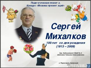 * Сергей Михалков 100 лет со дня рождения (1913 – 2009) Зав. библиотекой СКШИ №
