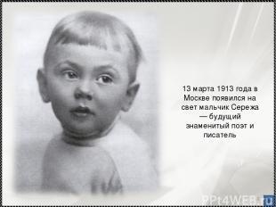 * 13 марта 1913 года в Москве появился на свет мальчик Сережа — будущий знаменит