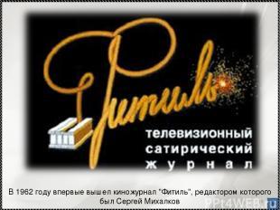 """* В 1962 году впервые вышел киножурнал """"Фитиль"""", редактором которого был Сергей"""