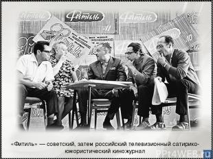 * «Фитиль»— советский, затем российский телевизионный сатирико-юмористический к