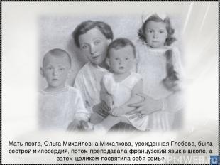 * Мать поэта, Ольга Михайловна Михалкова, урожденная Глебова, была сестрой милос