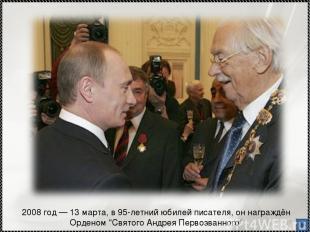 """* 2008 год — 13 марта, в 95-летний юбилей писателя, он награждён Орденом """"Святог"""