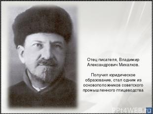 * Отец писателя, Владимир Александрович Михалков. Получил юридическое образовани