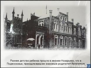 * Раннее детство ребенка прошло в имении Назарьево, что в Подмосковье, принадлеж