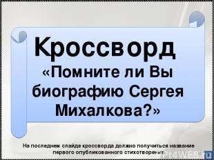 * Кроссворд «Помните ли Вы биографию Сергея Михалкова?» На последнем слайде крос