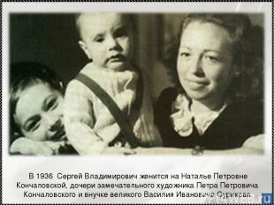 * В 1936 Сергей Владимирович женится на Наталье Петровне Кончаловской, дочери за