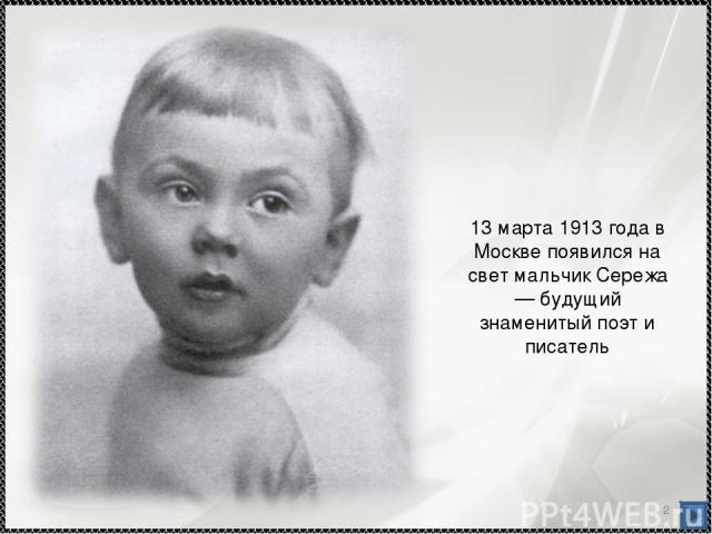 * 13 марта 1913 года в Москве появился на свет мальчик Сережа — будущий знаменитый поэт и писатель